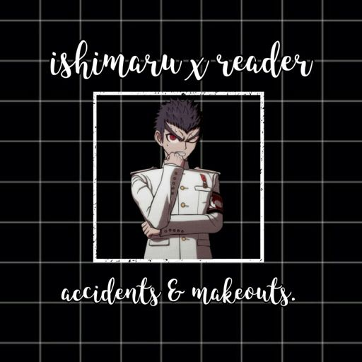 Ishimaru X Reader // Accidents And Makeouts.
