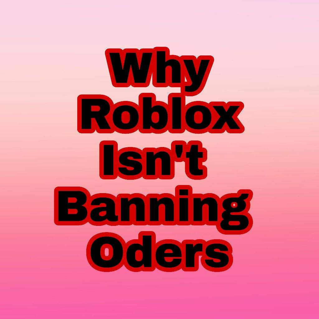 Why Roblox Isn T Banning Oders Roblox Amino