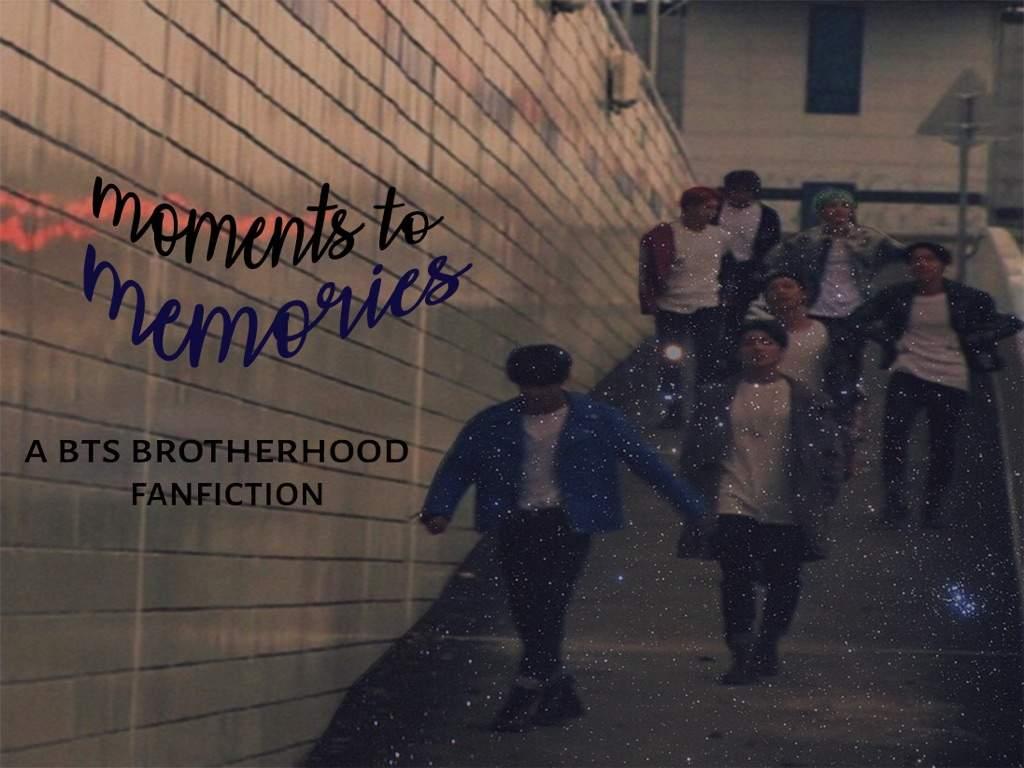 ᴍᴏᴍᴇɴᴛs ᴛᴏ ᴍᴇᴍᴏʀɪᴇs - A BTS brotherhood fanfiction
